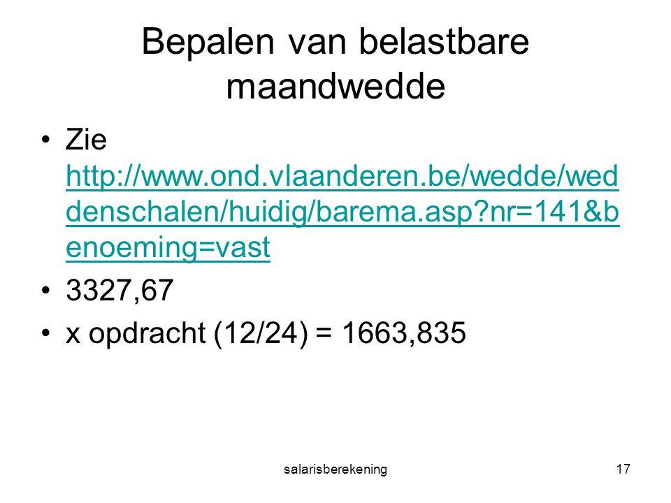 salarisberekening17 Bepalen van belastbare maandwedde Zie http://www.ond.vlaanderen.be/wedde/wed denschalen/huidig/barema.asp nr=141&b enoeming=vast http://www.ond.vlaanderen.be/wedde/wed denschalen/huidig/barema.asp nr=141&b enoeming=vast 3327,67 x opdracht (12/24) = 1663,835