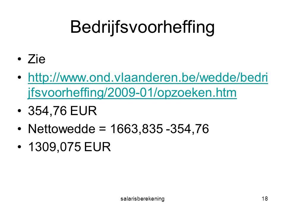 salarisberekening18 Bedrijfsvoorheffing Zie http://www.ond.vlaanderen.be/wedde/bedri jfsvoorheffing/2009-01/opzoeken.htmhttp://www.ond.vlaanderen.be/wedde/bedri jfsvoorheffing/2009-01/opzoeken.htm 354,76 EUR Nettowedde = 1663,835 -354,76 1309,075 EUR