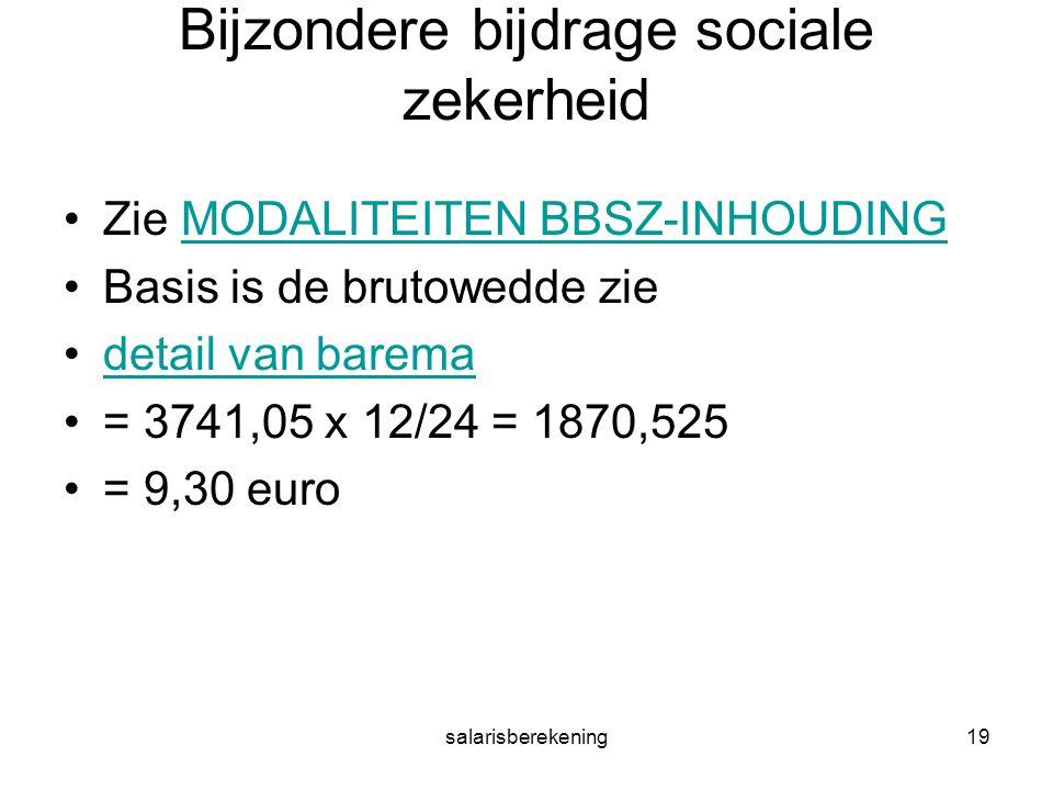 salarisberekening19 Bijzondere bijdrage sociale zekerheid Zie MODALITEITEN BBSZ-INHOUDINGMODALITEITEN BBSZ-INHOUDING Basis is de brutowedde zie detail van barema = 3741,05 x 12/24 = 1870,525 = 9,30 euro