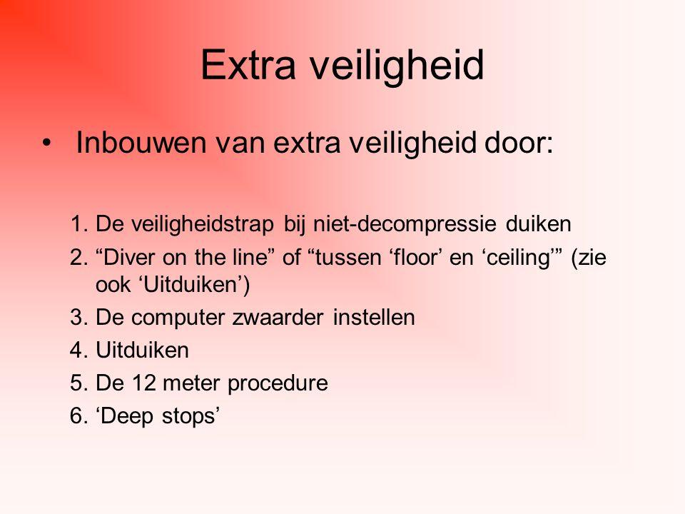 Extra veiligheid Inbouwen van extra veiligheid door: 1.De veiligheidstrap bij niet-decompressie duiken 2. Diver on the line of tussen 'floor' en 'ceiling' (zie ook 'Uitduiken') 3.De computer zwaarder instellen 4.Uitduiken 5.De 12 meter procedure 6.'Deep stops'