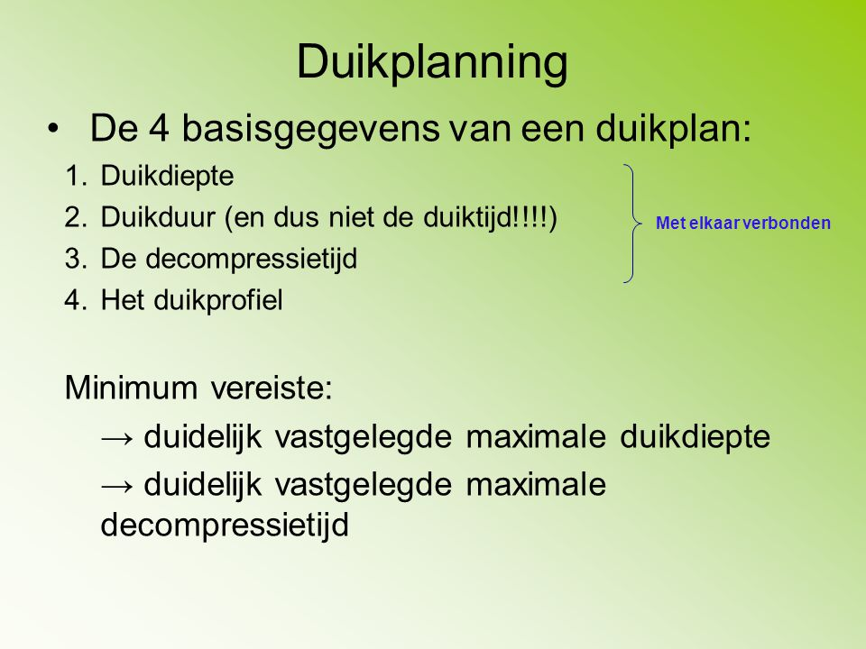 Duikplanning De 4 basisgegevens van een duikplan: 1.Duikdiepte 2.Duikduur (en dus niet de duiktijd!!!!) 3.De decompressietijd 4.Het duikprofiel Minimu