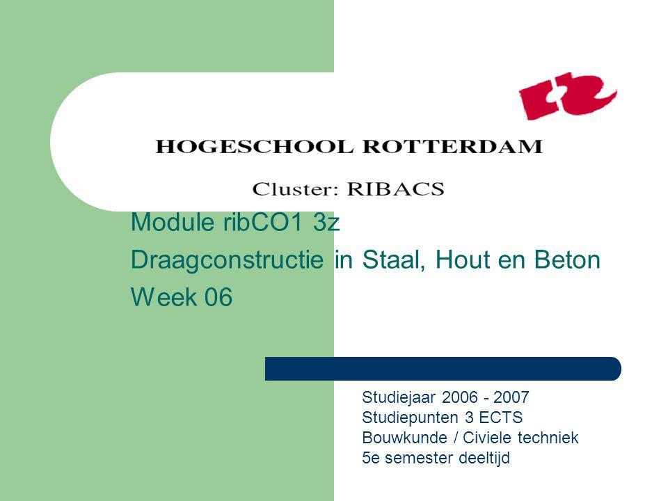 Module ribCO1 3z Draagconstructie in Staal, Hout en Beton Week 06 Studiejaar 2006 - 2007 Studiepunten 3 ECTS Bouwkunde / Civiele techniek 5e semester deeltijd