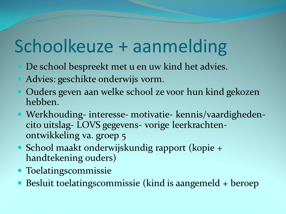 Schoolkeuze + aanmelding De school bespreekt met u en uw kind het advies. Advies: geschikte onderwijs vorm. Ouders geven aan welke school ze voor hun