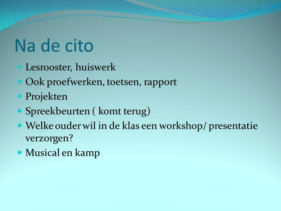Na de cito Lesrooster, huiswerk Ook proefwerken, toetsen, rapport Projekten Spreekbeurten ( komt terug) Welke ouder wil in de klas een workshop/ prese