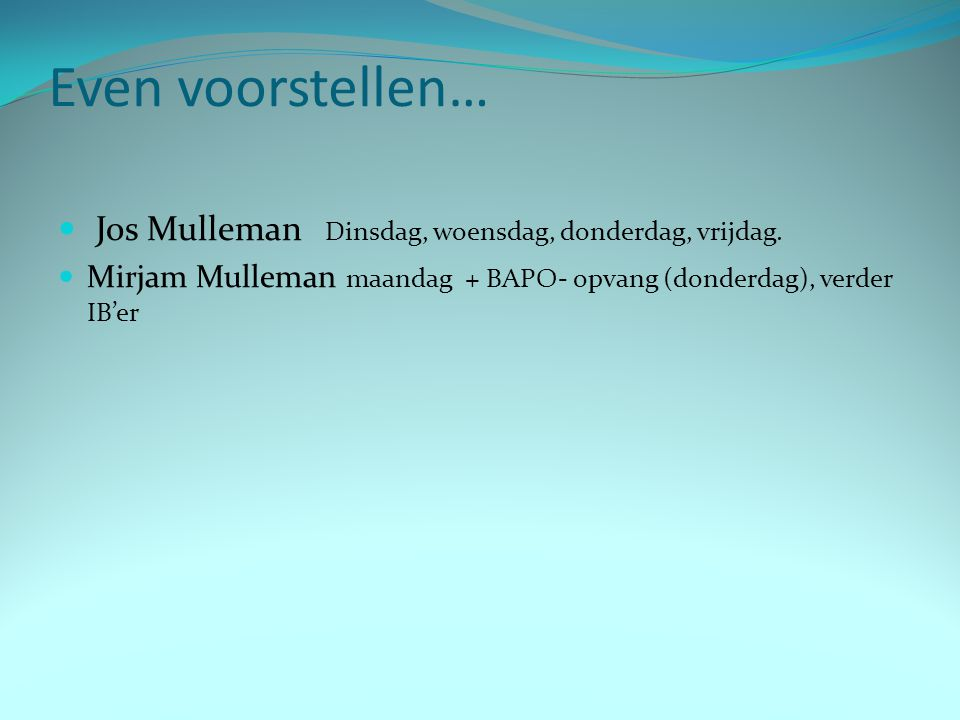 Even voorstellen… Jos Mulleman Dinsdag, woensdag, donderdag, vrijdag. Mirjam Mulleman maandag + BAPO- opvang (donderdag), verder IB'er