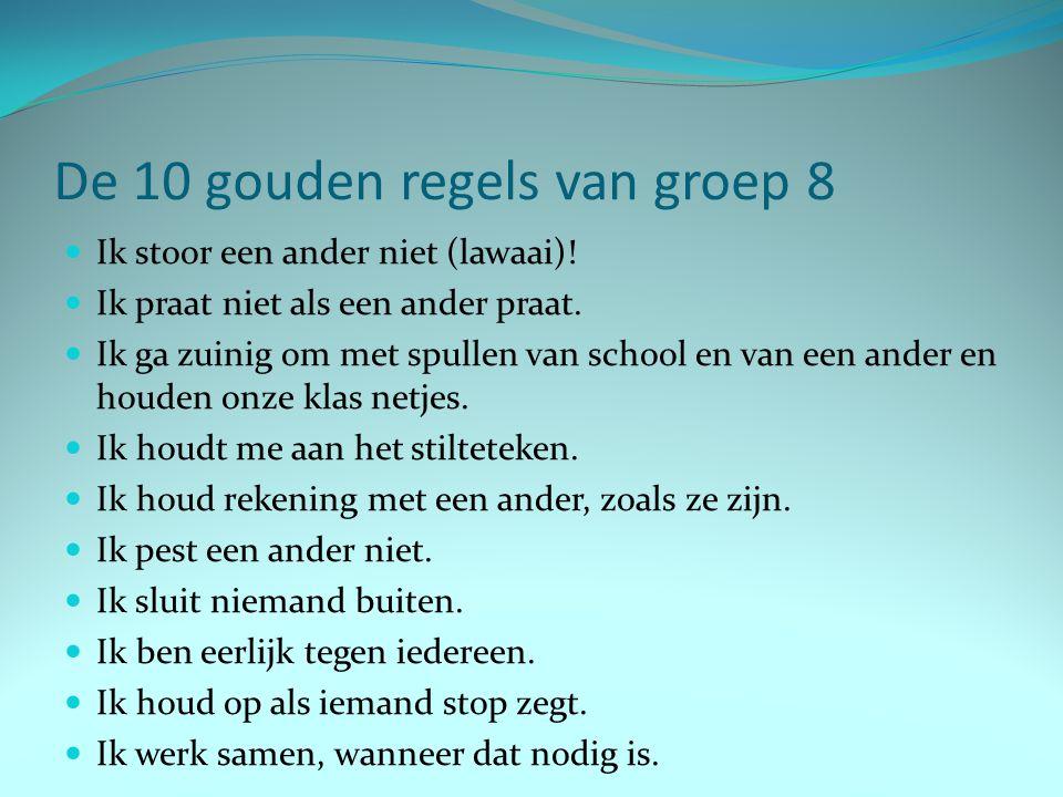 De 10 gouden regels van groep 8 Ik stoor een ander niet (lawaai)! Ik praat niet als een ander praat. Ik ga zuinig om met spullen van school en van een