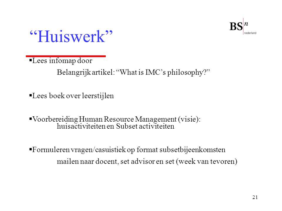 """21 """"Huiswerk""""  Lees infomap door Belangrijk artikel: """"What is IMC's philosophy?""""  Lees boek over leerstijlen  Voorbereiding Human Resource Manageme"""