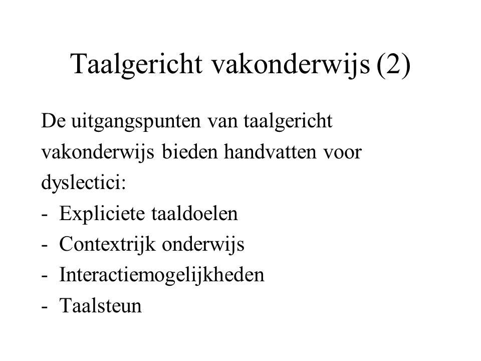 Taalgericht vakonderwijs (2) De uitgangspunten van taalgericht vakonderwijs bieden handvatten voor dyslectici: -Expliciete taaldoelen -Contextrijk ond