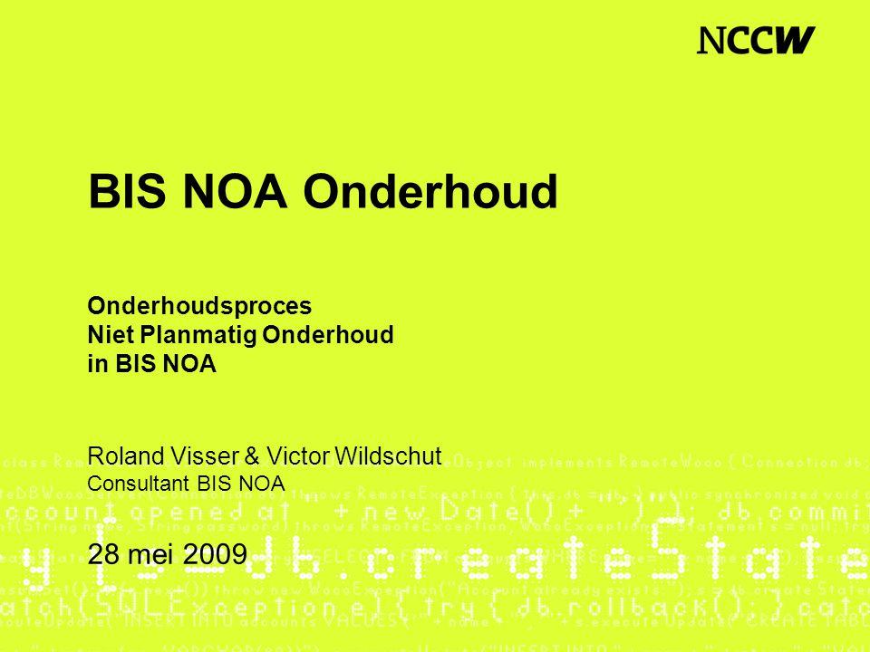 BIS NOA Onderhoud Onderhoudsproces Niet Planmatig Onderhoud in BIS NOA 28 mei 2009 Roland Visser & Victor Wildschut Consultant BIS NOA