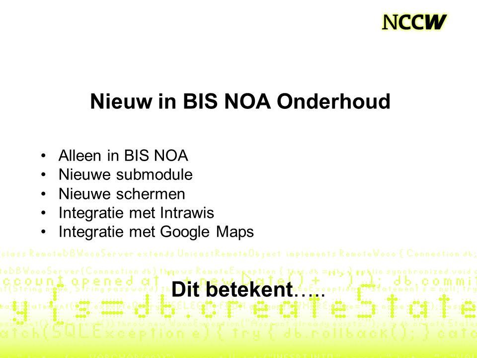 Nieuw in BIS NOA Onderhoud Alleen in BIS NOA Nieuwe submodule Nieuwe schermen Integratie met Intrawis Integratie met Google Maps Dit betekent…..