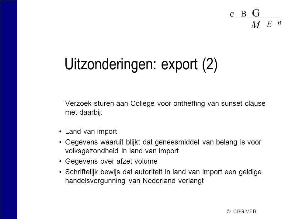 © CBG-MEB Uitzonderingen: export (2) Verzoek sturen aan College voor ontheffing van sunset clause met daarbij: Land van import Gegevens waaruit blijkt