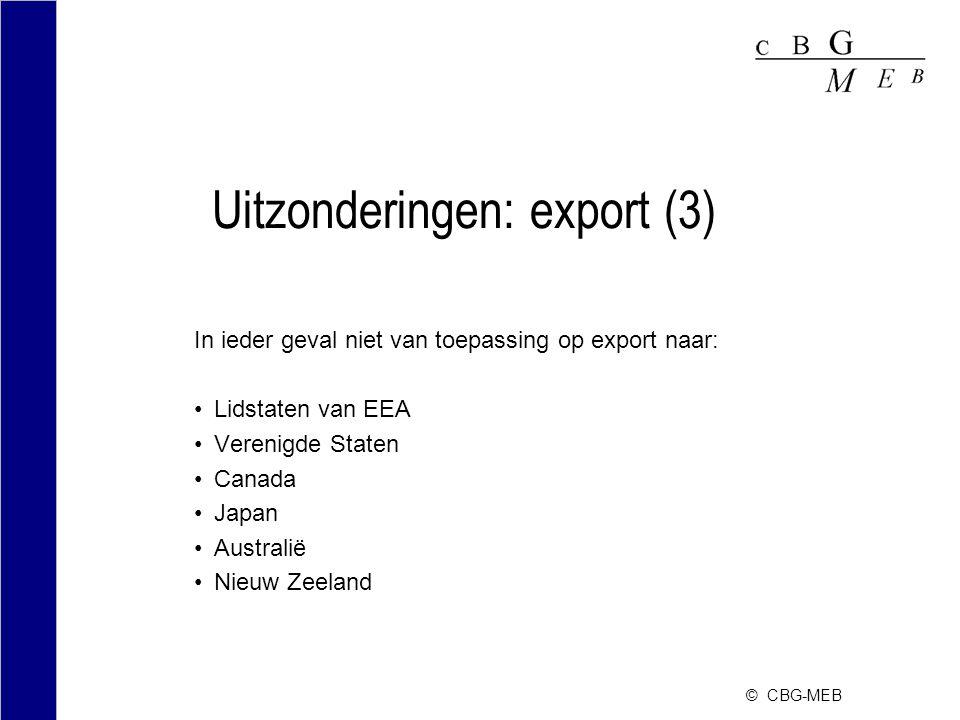 © CBG-MEB Uitzonderingen: export (3) In ieder geval niet van toepassing op export naar: Lidstaten van EEA Verenigde Staten Canada Japan Australië Nieu