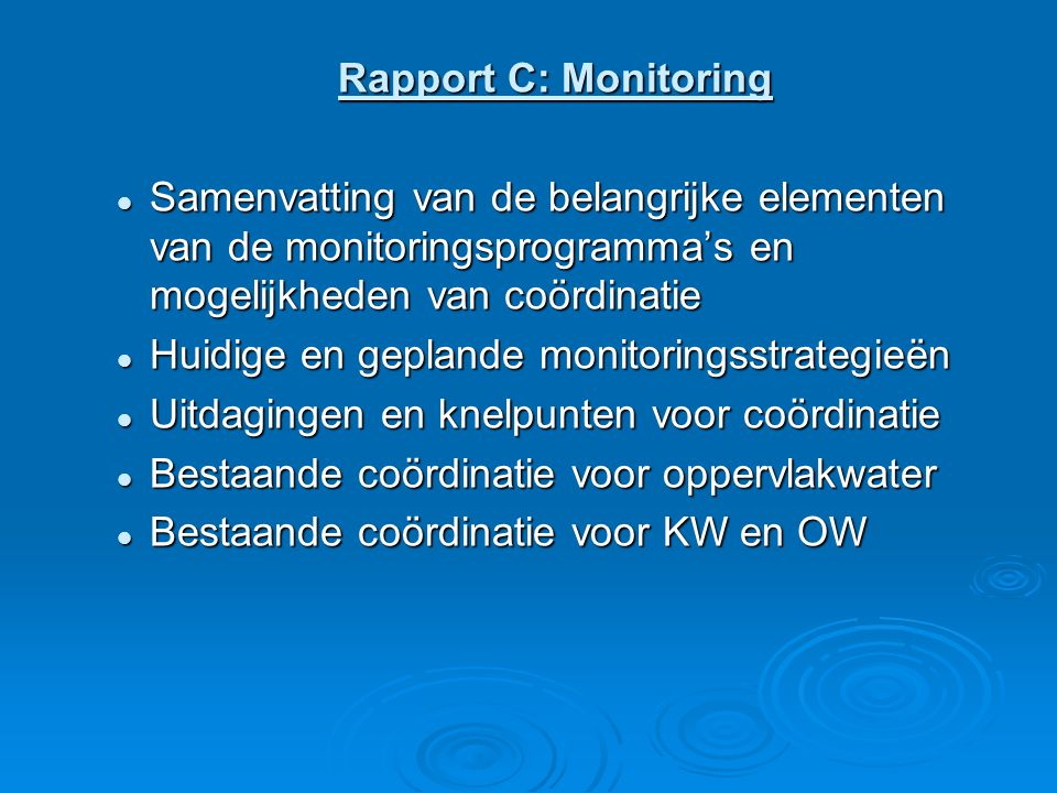 Rapport C: Monitoring Samenvatting van de belangrijke elementen van de monitoringsprogramma's en mogelijkheden van coördinatie Samenvatting van de belangrijke elementen van de monitoringsprogramma's en mogelijkheden van coördinatie Huidige en geplande monitoringsstrategieën Huidige en geplande monitoringsstrategieën Uitdagingen en knelpunten voor coördinatie Uitdagingen en knelpunten voor coördinatie Bestaande coördinatie voor oppervlakwater Bestaande coördinatie voor oppervlakwater Bestaande coördinatie voor KW en OW Bestaande coördinatie voor KW en OW