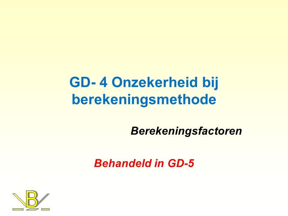 GD- 4 Onzekerheid bij berekeningsmethode Berekeningsfactoren Behandeld in GD-5