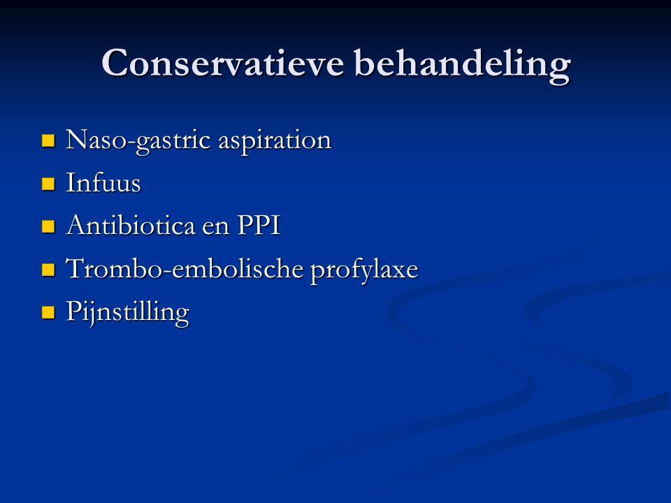 Conservatieve behandeling Naso-gastric aspiration Naso-gastric aspiration Infuus Infuus Antibiotica en PPI Antibiotica en PPI Trombo-embolische profyl