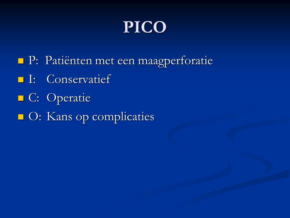 PICO P: Patiënten met een maagperforatie P: Patiënten met een maagperforatie I:Conservatief I:Conservatief C:Operatie C:Operatie O:Kans op complicatie