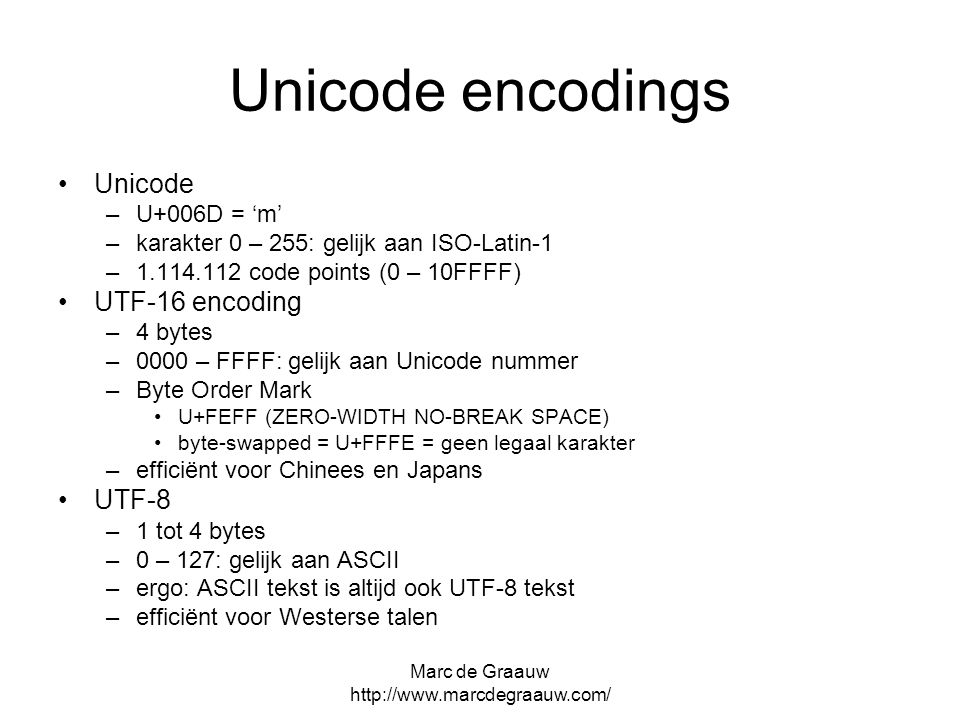 Marc de Graauw   Unicode encodings Unicode –U+006D = 'm' –karakter 0 – 255: gelijk aan ISO-Latin-1 – code points (0 – 10FFFF) UTF-16 encoding –4 bytes –0000 – FFFF: gelijk aan Unicode nummer –Byte Order Mark U+FEFF (ZERO-WIDTH NO-BREAK SPACE) byte-swapped = U+FFFE = geen legaal karakter –efficiënt voor Chinees en Japans UTF-8 –1 tot 4 bytes –0 – 127: gelijk aan ASCII –ergo: ASCII tekst is altijd ook UTF-8 tekst –efficiënt voor Westerse talen