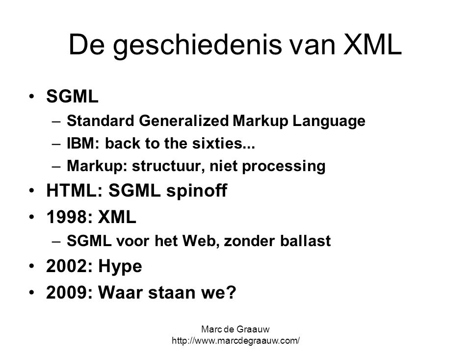 Marc de Graauw http://www.marcdegraauw.com/ De geschiedenis van XML SGML –Standard Generalized Markup Language –IBM: back to the sixties...