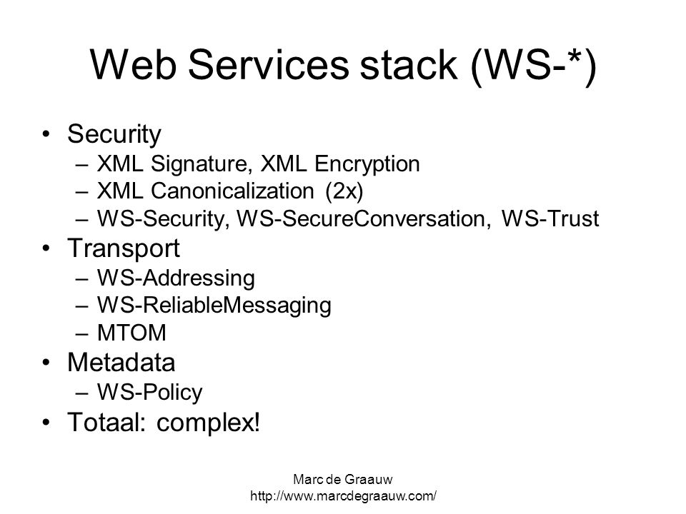Marc de Graauw http://www.marcdegraauw.com/ Web Services stack (WS-*) Security –XML Signature, XML Encryption –XML Canonicalization (2x) –WS-Security, WS-SecureConversation, WS-Trust Transport –WS-Addressing –WS-ReliableMessaging –MTOM Metadata –WS-Policy Totaal: complex!