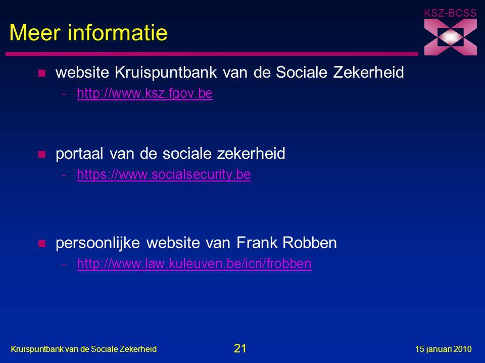 21 Kruispuntbank van de Sociale Zekerheid15 januari 2010 KSZ-BCSS Meer informatie n website Kruispuntbank van de Sociale Zekerheid -http://www.ksz.fgov.behttp://www.ksz.fgov.be n portaal van de sociale zekerheid -https://www.socialsecurity.behttps://www.socialsecurity.be n persoonlijke website van Frank Robben -http://www.law.kuleuven.be/icri/frobbenhttp://www.law.kuleuven.be/icri/frobben
