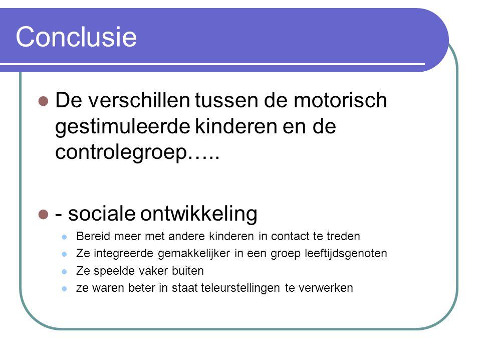Conclusie De verschillen tussen de motorisch gestimuleerde kinderen en de controlegroep….. - sociale ontwikkeling Bereid meer met andere kinderen in c