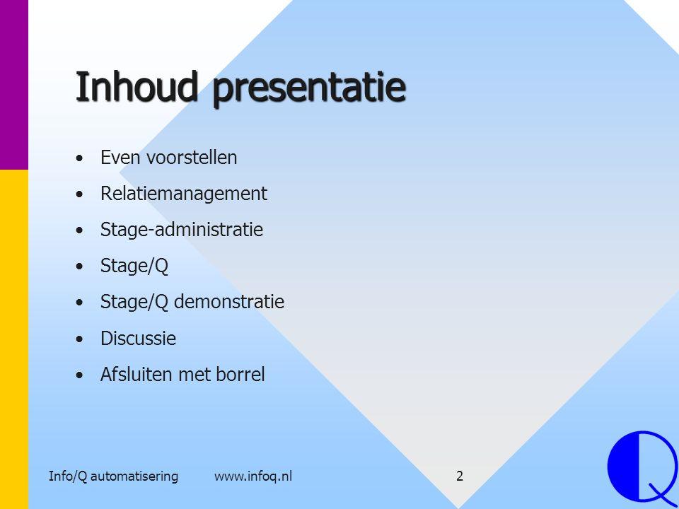 Info/Q automatisering www.infoq.nl2 Inhoud presentatie Even voorstellen Relatiemanagement Stage-administratie Stage/Q Stage/Q demonstratie Discussie A
