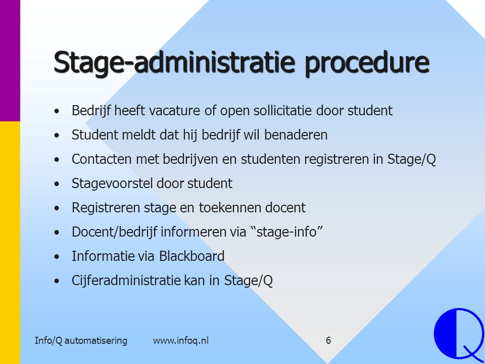 Info/Q automatisering www.infoq.nl7 Stage/Q eigenschappen Multi-user Autorisaties: inzien, beheerder, wijzigen, stagecoördinator Relationele database (overal zijn doorkijkjes tussen tabellen) Zeer snel zoeken in gegevens op code, naam, plaats..