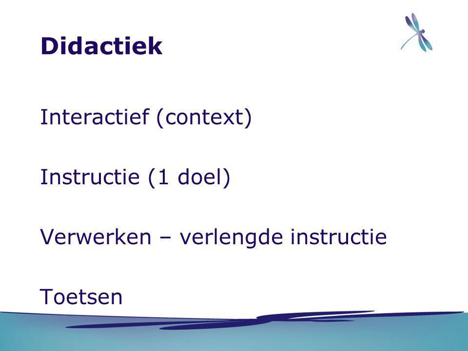 Didactiek Interactief (context) Instructie (1 doel) Verwerken – verlengde instructie Toetsen