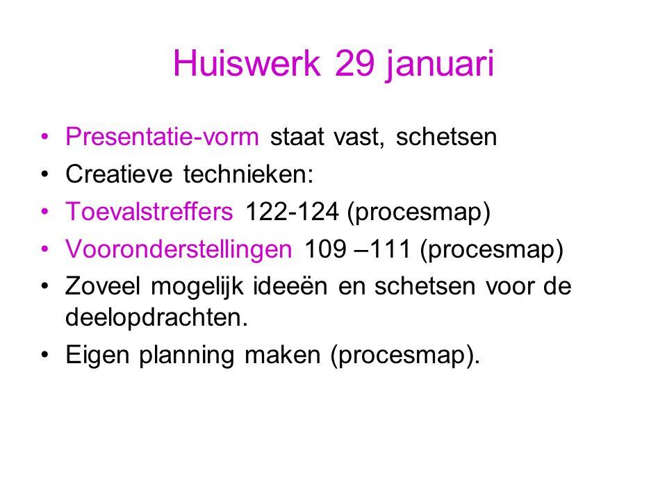 Huiswerk 29 januari Presentatie-vorm staat vast, schetsen Creatieve technieken: Toevalstreffers 122-124 (procesmap) Vooronderstellingen 109 –111 (proc