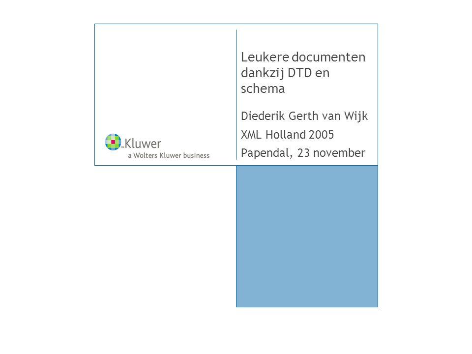 Leukere documenten dankzij DTD en schema Diederik Gerth van Wijk XML Holland 2005 Papendal, 23 november