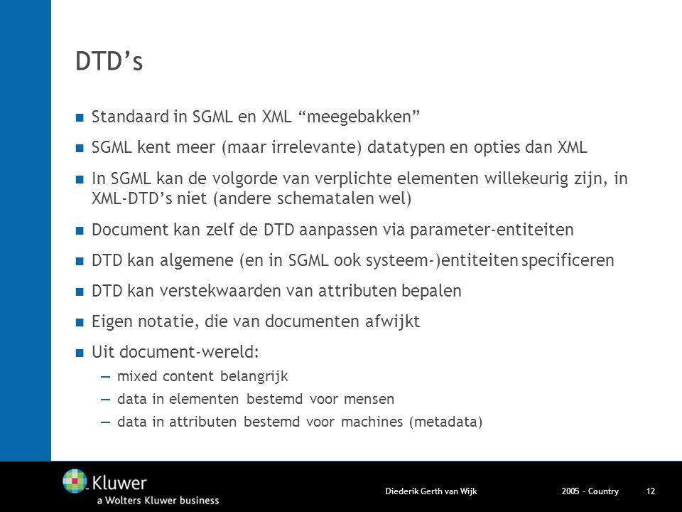 """2005 - CountryDiederik Gerth van Wijk12 DTD's Standaard in SGML en XML """"meegebakken"""" SGML kent meer (maar irrelevante) datatypen en opties dan XML In"""