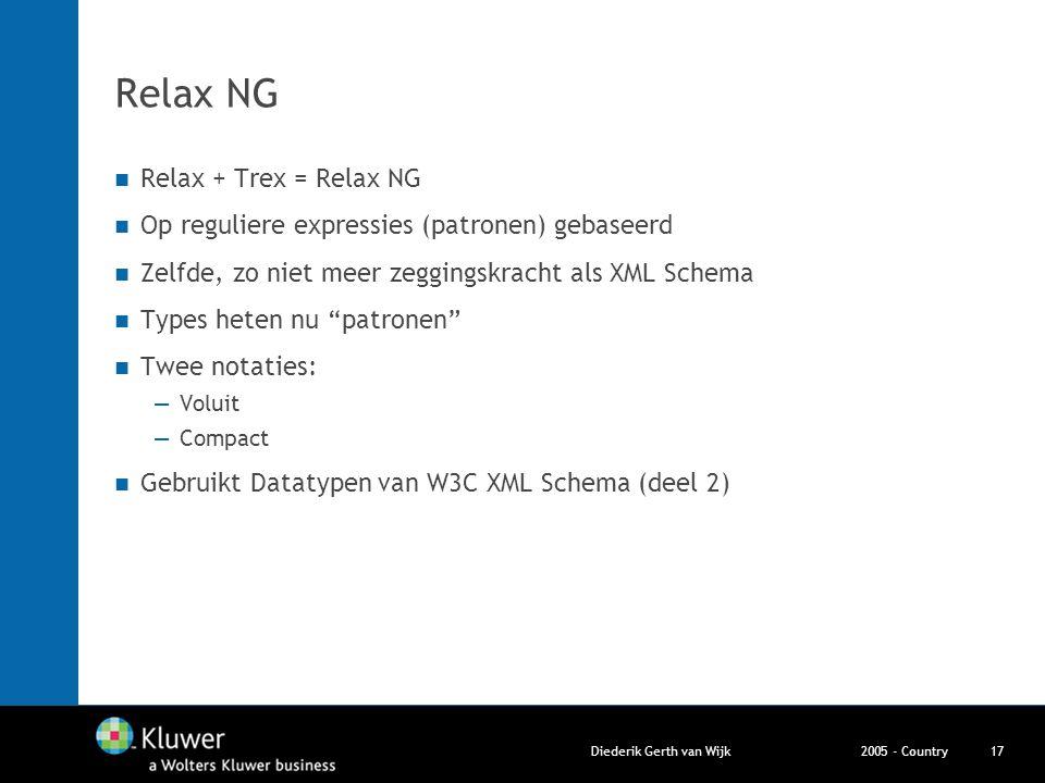 2005 - CountryDiederik Gerth van Wijk17 Relax NG Relax + Trex = Relax NG Op reguliere expressies (patronen) gebaseerd Zelfde, zo niet meer zeggingskra