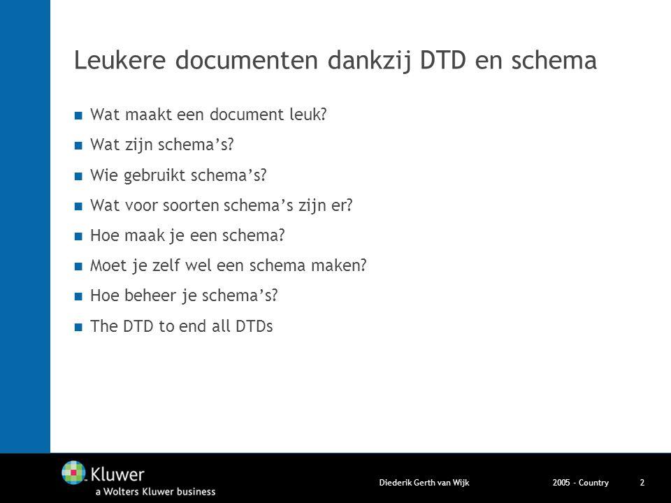 2005 - CountryDiederik Gerth van Wijk2 Leukere documenten dankzij DTD en schema Wat maakt een document leuk? Wat zijn schema's? Wie gebruikt schema's?