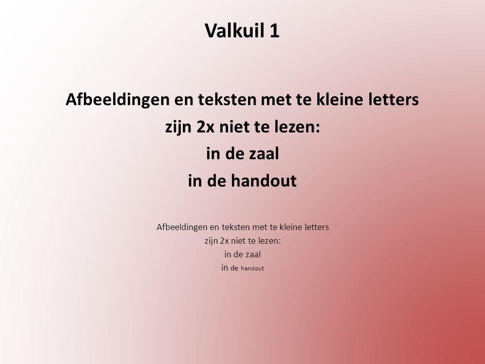 Valkuil 1 Afbeeldingen en teksten met te kleine letters zijn 2x niet te lezen: in de zaal in de handout Afbeeldingen en teksten met te kleine letters zijn 2x niet te lezen: in de zaal in de handout
