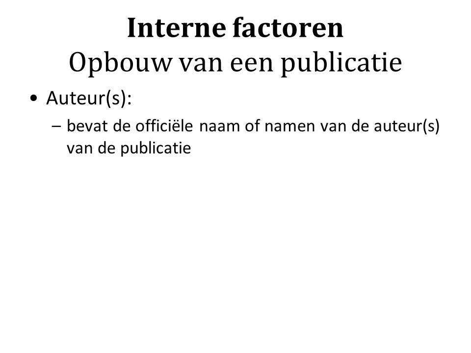 Interne factoren Opbouw van een publicatie Auteur(s): –bevat de officiële naam of namen van de auteur(s) van de publicatie