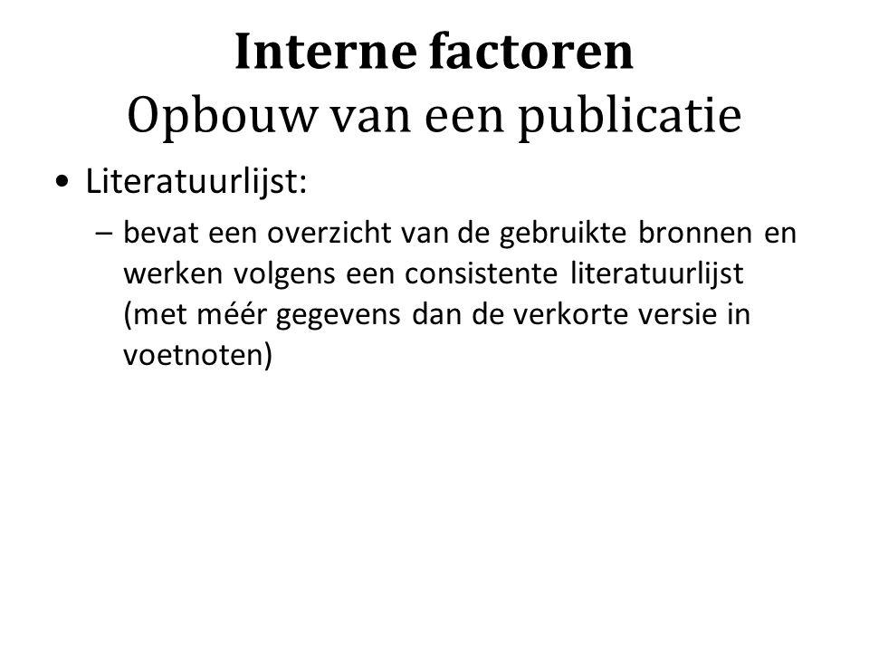 Interne factoren Opbouw van een publicatie Literatuurlijst: –bevat een overzicht van de gebruikte bronnen en werken volgens een consistente literatuur