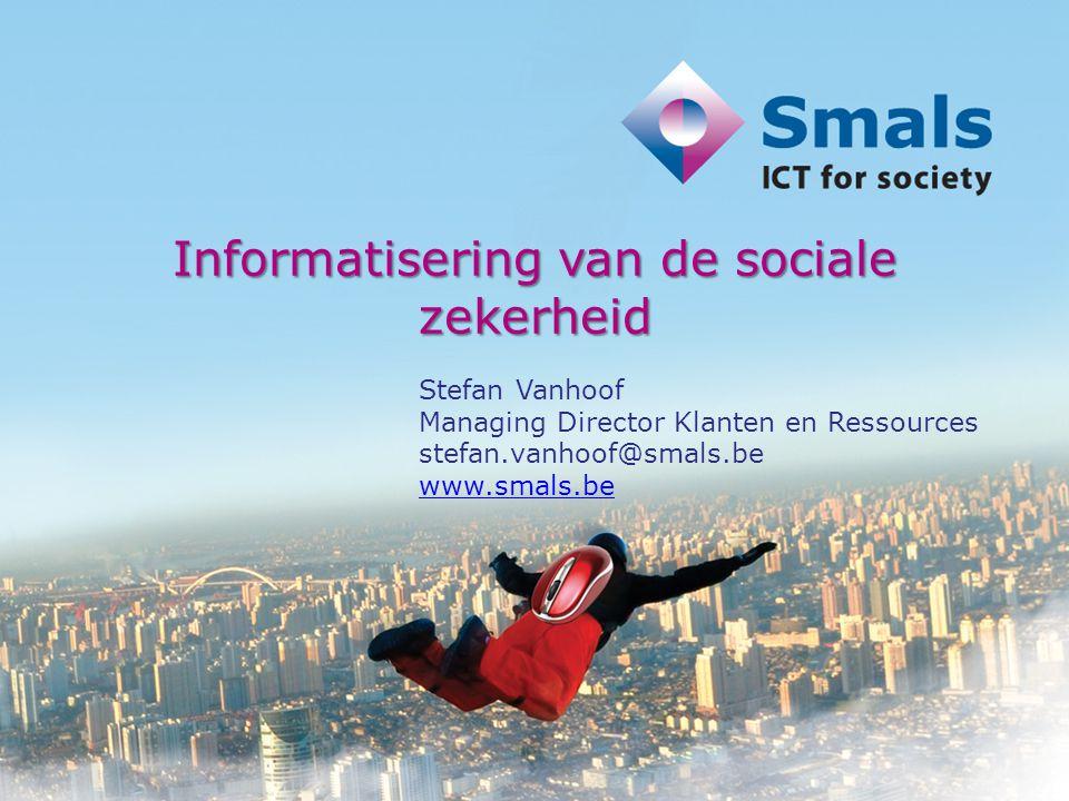 Informatisering van de sociale zekerheid Stefan Vanhoof Managing Director Klanten en Ressources stefan.vanhoof@smals.be www.smals.be