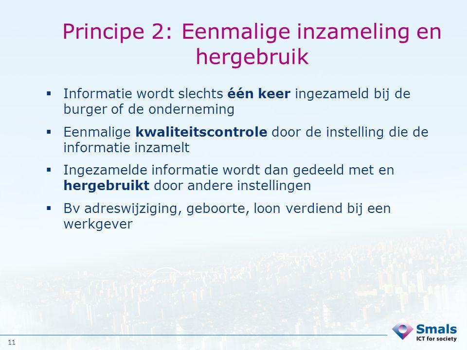 11 Principe 2: Eenmalige inzameling en hergebruik  Informatie wordt slechts één keer ingezameld bij de burger of de onderneming  Eenmalige kwaliteit