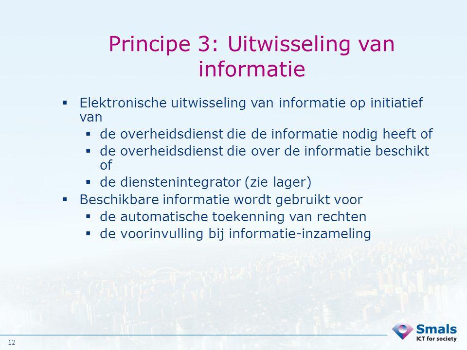 12 Principe 3: Uitwisseling van informatie  Elektronische uitwisseling van informatie op initiatief van  de overheidsdienst die de informatie nodig