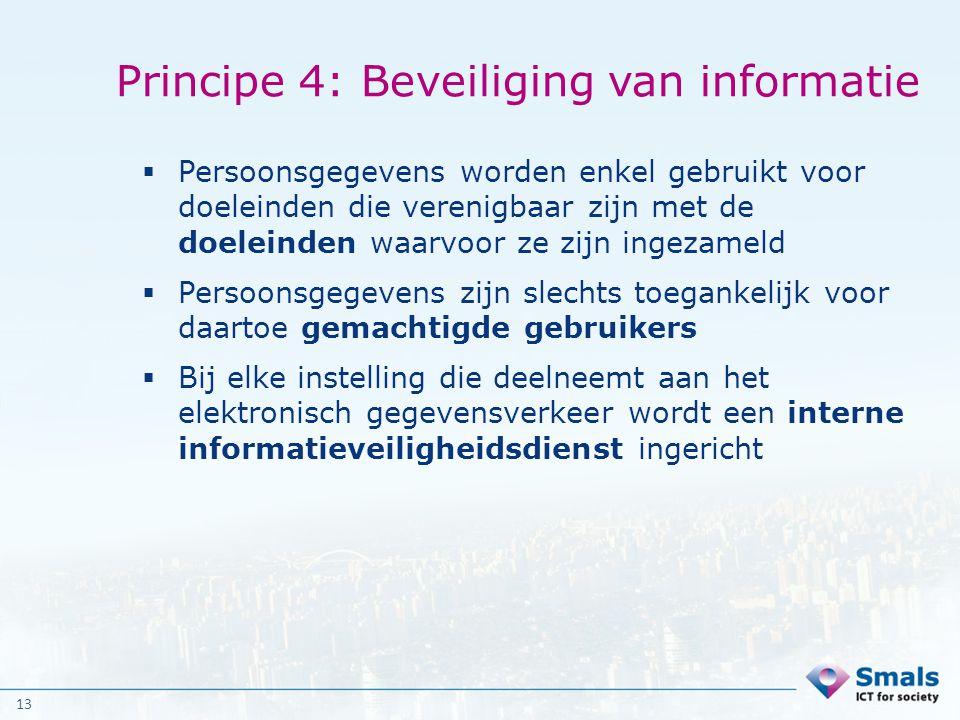 13 Principe 4: Beveiliging van informatie  Persoonsgegevens worden enkel gebruikt voor doeleinden die verenigbaar zijn met de doeleinden waarvoor ze