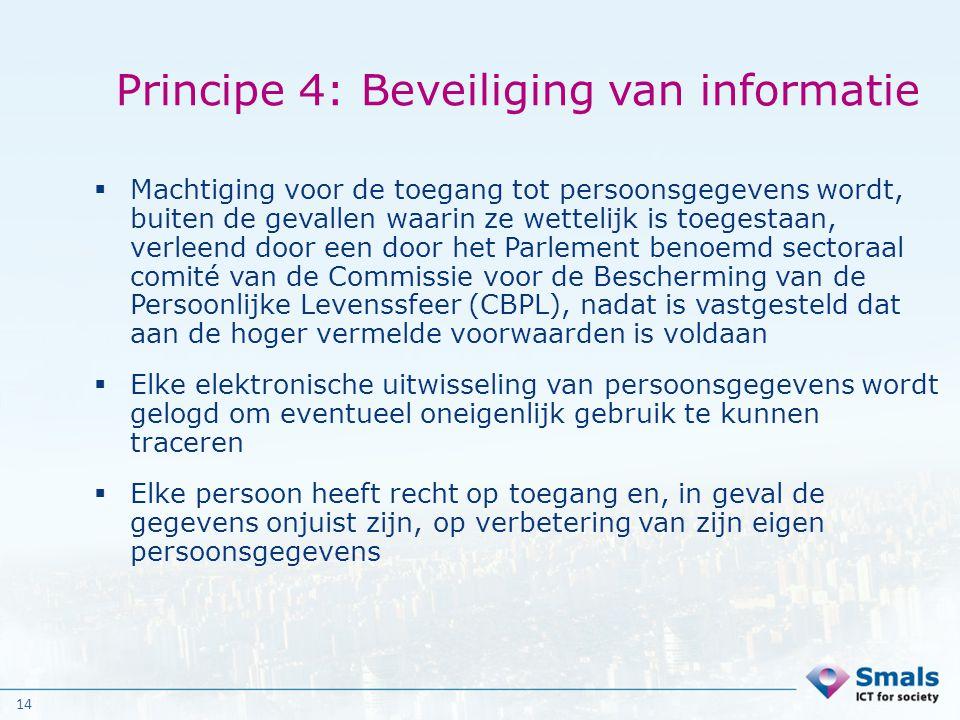 14 Principe 4: Beveiliging van informatie  Machtiging voor de toegang tot persoonsgegevens wordt, buiten de gevallen waarin ze wettelijk is toegestaa