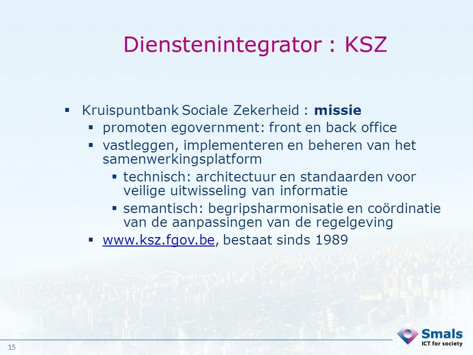 15 Dienstenintegrator : KSZ  Kruispuntbank Sociale Zekerheid : missie  promoten egovernment: front en back office  vastleggen, implementeren en beh
