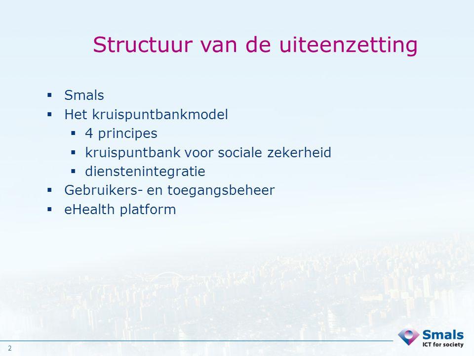 2 Structuur van de uiteenzetting  Smals  Het kruispuntbankmodel  4 principes  kruispuntbank voor sociale zekerheid  dienstenintegratie  Gebruike