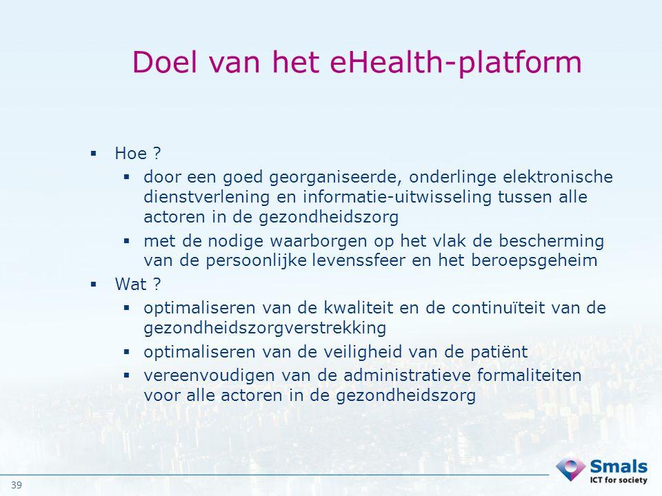 39 Doel van het eHealth-platform  Hoe ?  door een goed georganiseerde, onderlinge elektronische dienstverlening en informatie-uitwisseling tussen al