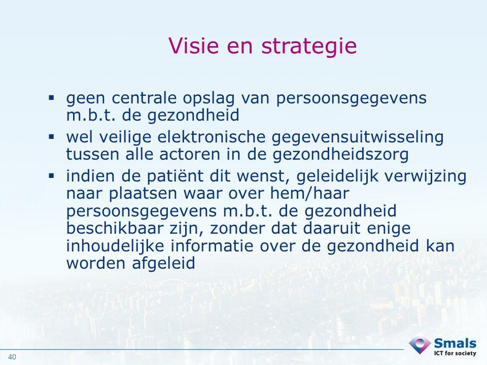 40 Visie en strategie  geen centrale opslag van persoonsgegevens m.b.t. de gezondheid  wel veilige elektronische gegevensuitwisseling tussen alle ac