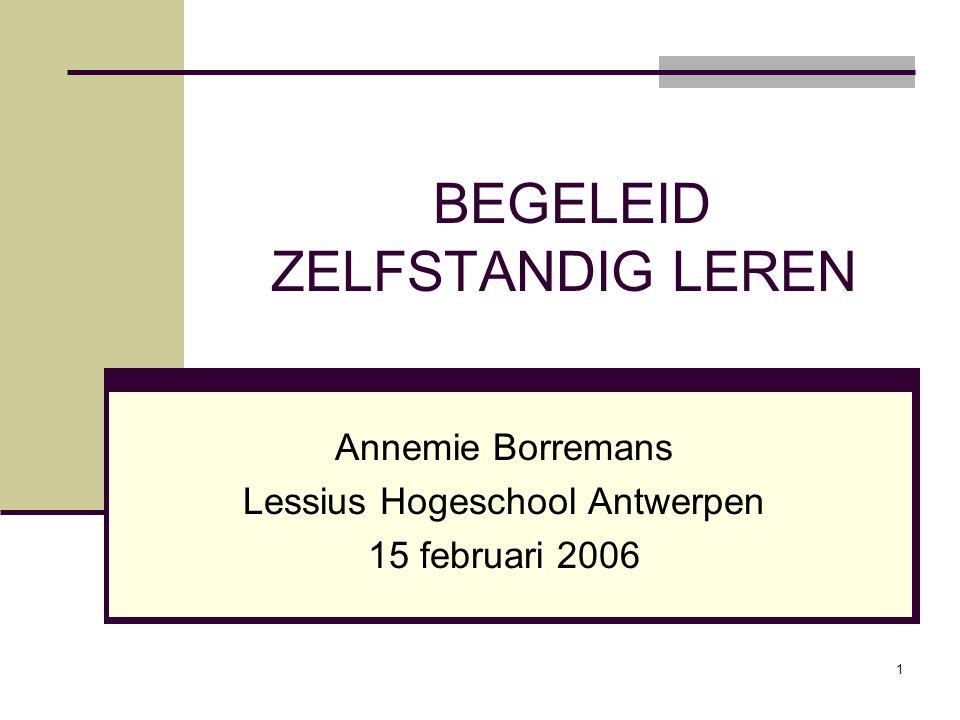 1 BEGELEID ZELFSTANDIG LEREN Annemie Borremans Lessius Hogeschool Antwerpen 15 februari 2006