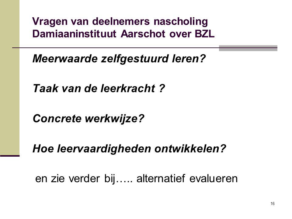 16 Vragen van deelnemers nascholing Damiaaninstituut Aarschot over BZL Meerwaarde zelfgestuurd leren? Taak van de leerkracht ? Concrete werkwijze? Hoe