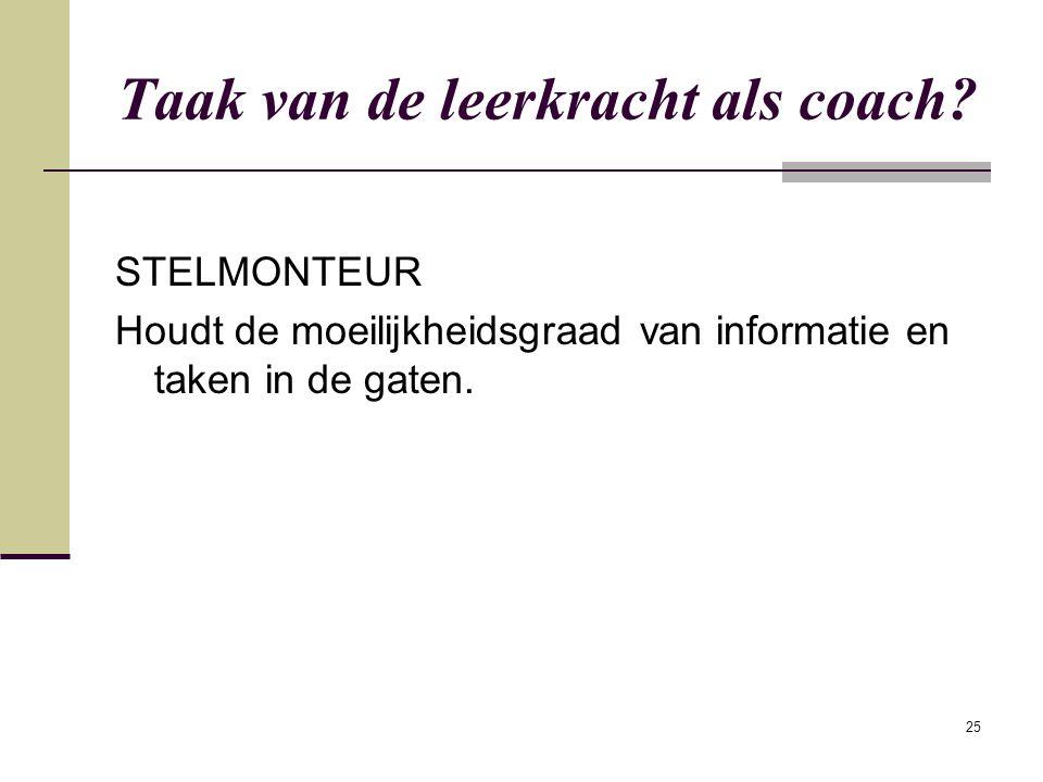 25 Taak van de leerkracht als coach? STELMONTEUR Houdt de moeilijkheidsgraad van informatie en taken in de gaten.