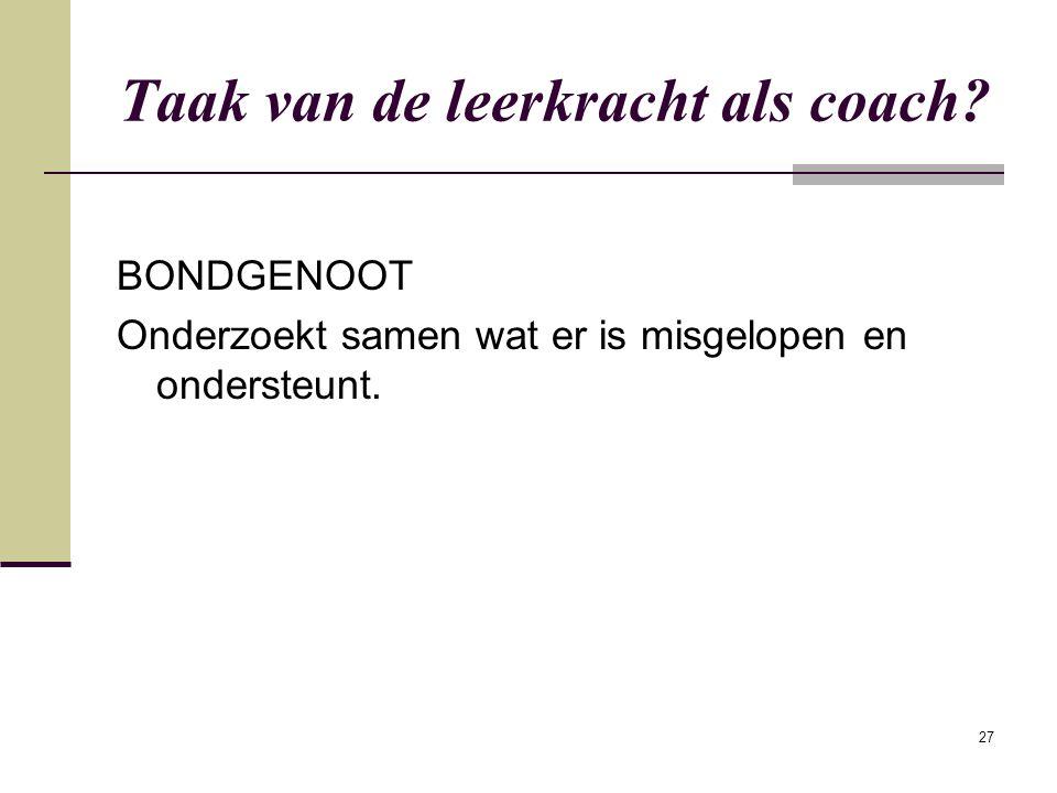 27 Taak van de leerkracht als coach? BONDGENOOT Onderzoekt samen wat er is misgelopen en ondersteunt.