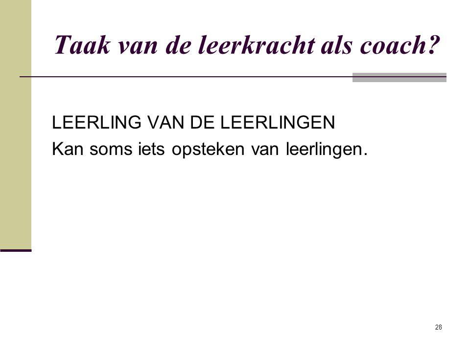 28 Taak van de leerkracht als coach? LEERLING VAN DE LEERLINGEN Kan soms iets opsteken van leerlingen.